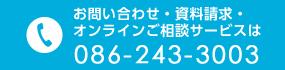 お問い合わせ資料請求オンラインご相談サービスは 086-243-3003